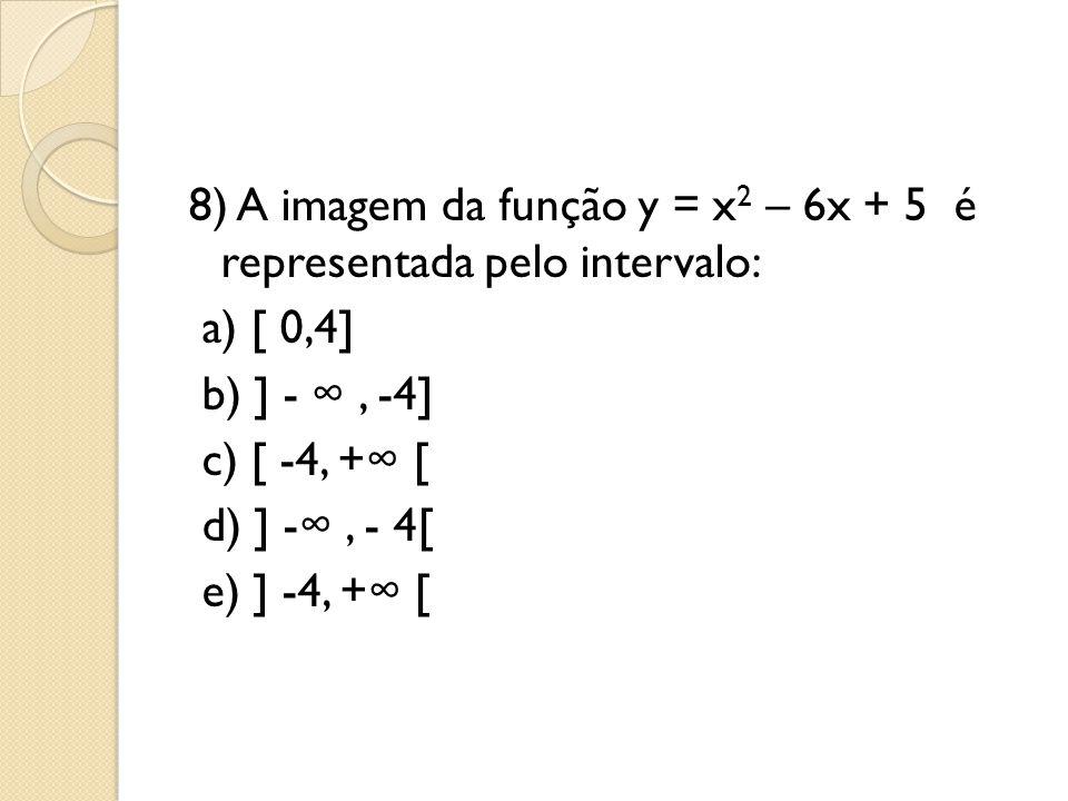 8) A imagem da função y = x2 – 6x + 5 é representada pelo intervalo: a) [ 0,4] b) ] - ∞ , -4] c) [ -4, +∞ [ d) ] -∞ , - 4[ e) ] -4, +∞ [